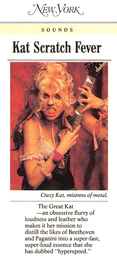 "NEW YORK MAGAZINE'S INTERVIEW WITH THE GREAT KAT: ""KAT SCRATCH FEVER""! ""Crazy Kat, mistress of metal. The Great Kat - an obsessive flurry of loudness and leather who makes it her mission to distill the likes of Beethoven and Paganini into a super-fast, super-loud essence that she has dubbed 'hyperspeed.'"" - Stephen J. Dubner, New York Magazine"