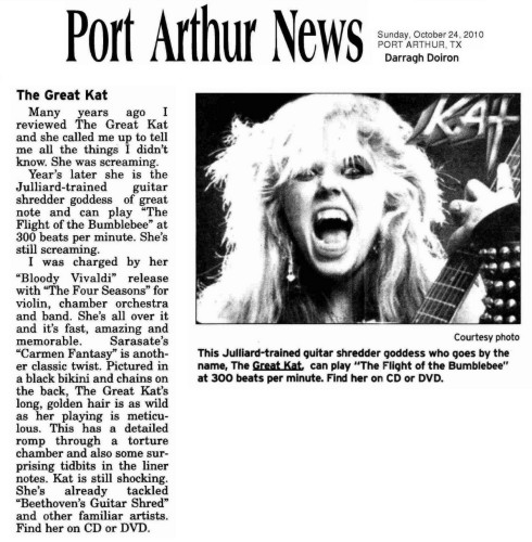 """THE PORT ARTHUR NEWS' REVIEW OF """"BLOODY VIVALDI"""" CD AND """"BEETHOVEN'S GUITAR SHRED"""" DVD! """"The Great Kat. She is the Juilliard-trained guitar shredder goddess of great note and can play 'The Flight of the Bumblebee' at 300 beats per minute. I was charged by her 'Bloody Vivaldi' release with 'The Four Seasons' for violin, chamber orchestra and band. She's all over it and it's fast, amazing and memorable. Sarasate's 'Carmen Fantasy' is another classic twist. Pictured in a black bikini and chains on the back, The Great Kat's long, golden hair is as wild as her playing is meticulous. Kat is still shocking. She's already tackled 'Beethoven's Guitar Shred' and other familiar artists."""" - Darragh Doiron, The Port Arthur News"""