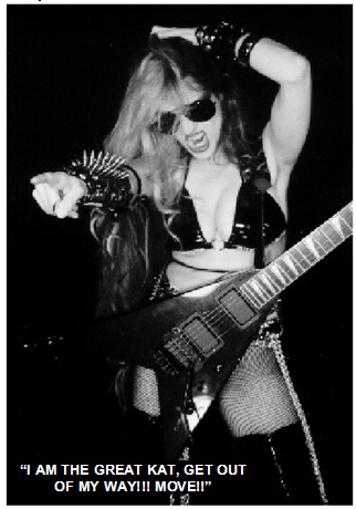 """SLAUGHTERAMA HEAVY METAL ZINE'S INTERVIEW WITH THE GREAT KAT """"WORSHIP HER OR DIE! THE GREAT KAT"""" - """"The Great Kat, an American shredder. A sonic assault from the guitar goddess."""" """"Oh, Jesus, Lord almighty! This woman scared the living hell out of me."""" - Max Thrasher and Brandon Williams, Slaughterama Heavy Metal Zine"""