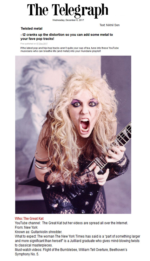 "THE TELEGRAPH Features THE GREAT KAT in ""TWISTED METAL - T2 CRANKS UP THE DISTORTION SO YOU CAN ADD SOME METAL TO YOUR FAVE POP TRACKS!"" ""The Great Kat is a Juilliard graduate who gives mind-blowing twists to classical masterpieces. Must-watch videos: Flight of the Bumblebee, William Tell Overture, Beethoven's Symphony No. 5."" - by Nikhil Sen"