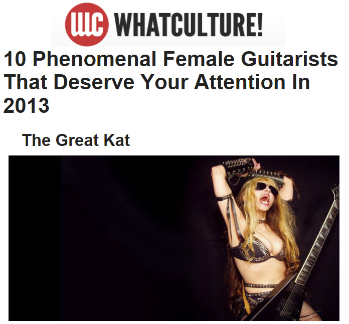 "WHATCULTURE! NAMES THE GREAT KAT ""10 PHENOMENAL FEMALE GUITARISTS THAT DESERVE YOUR ATTENTION IN 2013""! ""The Great Kat. She�s just so awesome. The Great Kat has been called one of the fastest shredders of all time by Guitar One magazine, and watching her play it seems like a fair accolade. What truly makes The Great Kat great is her understanding of music across genres. Morphing of classical music into pretty skin-shearing metal ought to be celebrated hugely. Jacques Loussier�s transitioning of Chopin and Bach to jazz was hugely revered, and The Great Kat, deserves the same treatment."" -Hannah Spencer, WhatCulture!"