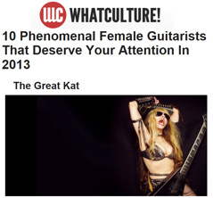 "WHATCULTURE! NAMES THE GREAT KAT ""10 PHENOMENAL FEMALE GUITARISTS THAT DESERVE YOUR ATTENTION IN 2013""! ""The Great Kat. She's just so awesome. The Great Kat has been called one of the fastest shredders of all time by Guitar One magazine, and watching her play it seems like a fair accolade. What truly makes The Great Kat great is her understanding of music across genres. Morphing of classical music into pretty skin-shearing metal ought to be celebrated hugely. Jacques Loussier's transitioning of Chopin and Bach to jazz was hugely revered, and The Great Kat, deserves the same treatment."" -Hannah Spencer, WhatCulture!"