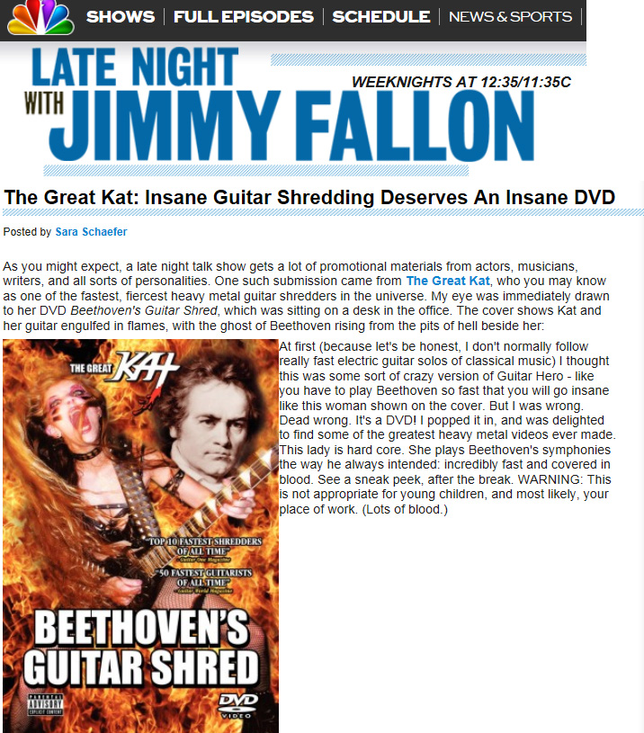"""LATE NIGHT WITH JIMMY FALLON BLOG FEATURES THE GREAT KAT'S """"BEETHOVEN'S GUITAR SHRED"""" DVD! """"The Great Kat, who you may know as one of the fastest, fiercest heavy metal guitar shredders in the universe. I popped it in, and was delighted to find some of the greatest heavy metal videos ever made. This lady is hard core. She plays Beethoven's symphonies the way he always intended: incredibly fast and covered in blood."""" - Late Night With Jimmy Fallon Blog"""