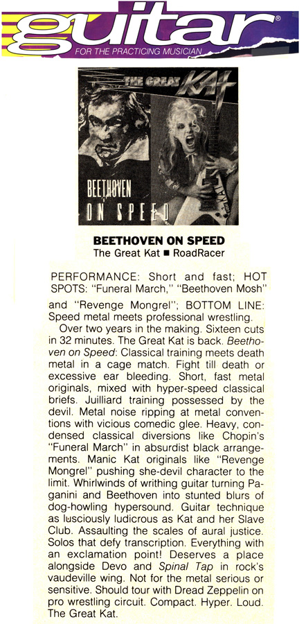 """GUITAR FOR THE PRACTICING MUSICIAN MAGAZINE'S REVIEW OF THE GREAT KAT'S """"BEETHOVEN ON SPEED"""" CD! """"The Great Kat. Beethoven On Speed. Juilliard training possessed by the devil. Whirlwinds of writhing guitar turning Paganini and Beethoven into stunted blurs of hypersound. Guitar technique as lusciously ludicrous as Kat and her Slave Club. Solos that defy transcription. Hyper. Loud. The Great Kat."""""""