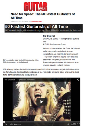"GUITAR WORLD MAGAZINE NAMES THE GREAT KAT ""NEED FOR SPEED: THE 50 FASTEST GUITARISTS OF ALL TIME""! ""GW exceeds the legal limit with this roundup of the 50 fastest masters of the fretboard. The Great Kat. SIGNATURE SONG: 'The Flight of the Bumble Bee'. ALBUM: Beethoven on Speed. Juilliard-trained virtuoso. Heavy leather dominatrix persona so over the top."" - Guitar World Magazine"