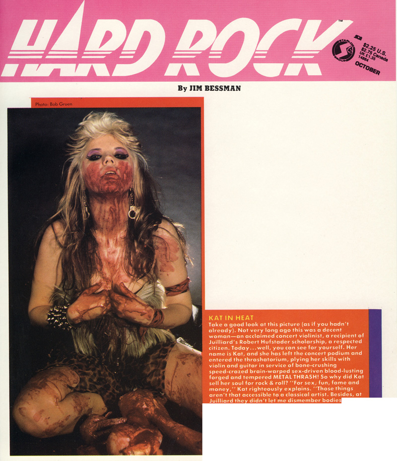 "HARD ROCK MAGAZINE FEATURES THE GREAT KAT IN ""KAT IN HEAT""! ""Not very long ago this was a decent woman-an acclaimed concert violinist, a recipient of Juilliard's Robert Hufstader scholarship, a respected citizen. Today...well, you can see for yourself. Kat has left the concert podium and entered the thrashatorium, plying her skills with violin and guitar in service of bone-crushing speed-crazed brain-warped sex-driven blood-lusting forged and tempered METAL THRASH!"""