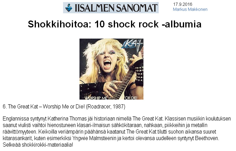 "IISALMEN SANOMAT (Finland) NAMES THE GREAT KAT ""SHOCK TREATMENT: 10 SHOCK ROCK ALBUMS""! ""The Great Kat. Worship Me Or Die!. England born Katherine Thomas went down in history as The Great Kat. Classical music trained violinist changed to sophisticated shred expression on electric guitar, leather, spikes and metal obscenity. Gigs with buckets of blood on her head, The Great Kat is a quagmire of her time with great guitar heroes and said she was Beethoven reincarnated . Clear shock rock - material!"" - Markus Makkonen, IISALMEN SANOMAT"