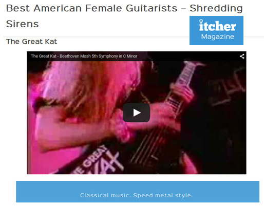 "ITCHER MAGAZINE NAMES THE GREAT KAT ""BEST AMERICAN FEMALE GUITARISTS�SHREDDING SIRENS""! ""Thrash metal queen The Great Kat. The Great Kat. Song recommendation � �Beethoven Mosh 5th Symphony in C Minor�. Thrash metal mayhem in the form of English born, New York raised Katherine Thomas, or The Great Kat as she�s more widely known. Classically trained Kat is most famous for her high speed interpretations of pieces of classical music. Named one of the fastest shredders of all time. Kat�s persona is tongue-in-cheek and played for fun, but her talent is for real. Classical music. Speed metal style."" - Itcher Magazine"