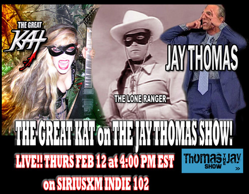 "JAY THOMAS SHOW INTERVIEWS THE GREAT KAT! LIVE! THURS., FEB. 12, 2015 at 4:00 PM EST on SIRIUSXM INDIE CHANNEL 102 http://www.siriusxm.com/indie Jay Thomas of ""Mork & Mindy,"" ""Cheers,"" & ""Murphy Brown"" fame, known for his annual appearance on CBS' Late Show with David Letterman, telling his famous ""The Lone Ranger Story,"" which David Letterman called ""the greatest talk show story ever"". The Great Kat will be interviewed on The Jay Thomas Show. The Great Kat's upcoming new DVD features ""William Tell Overture,"" the famous ""Lone Ranger"" theme song. The Great Kat is the world-renowned Juilliard graduate Classical violin virtuoso/Carnegie Recital Hall violin soloist turned guitar virtuoso and ""TOP 10 FASTEST SHREDDERS OF ALL TIME,"" the Reincarnation of Beethoven and the only guitar/violin DOUBLE virtuoso since Niccolo Paganini."
