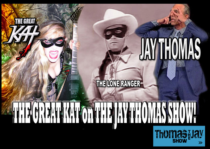"JAY THOMAS SHOW INTERVIEWS THE GREAT KAT! ""You can play SO FAST! WOW! Unbelievable! Unbelievable!"" JAY THOMAS, Famous ""Lone Ranger"" Story Teller, Interviews THE GREAT KAT, Famous ""Lone Shredder""! NEW YouTube Video of Outrageous JAY THOMAS SHOW Interview with THE GREAT KAT, World's Fastest Guitar Shredder on SiriusXM! WATCH HIGHLIGHTS NOW: http://youtu.be/PQBgNoCld9E"