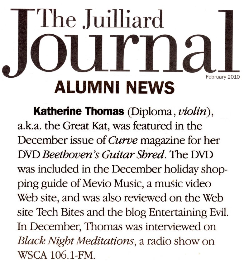 """JUILLIARD SCHOOL ALUMNI NEWS FEATURES THE GREAT KAT! """"Katherine Thomas (Diploma, violin), a.k.a. the Great Kat, was featured in the December issue of Curve magazine for her DVD Beethoven's Guitar Shred. The DVD was included in the December holiday shopping guide of Mevio Music, a music video Web site, and was also reviewed on the Web site Tech Bites and the blog Entertaining Evil. In December, Thomas was interviewed on Black Night Meditations, a radio show on WSCA 106.1-FM.""""- The Juilliard Journal, Feb. 2010"""