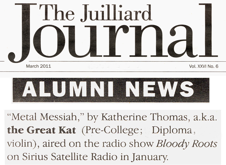 "THE JUILLIARD SCHOOL'S ALUMNI NEWS FEATURES THE GREAT KAT! ""'Metal Messiah,' by Katherine Thomas, a.k.a. the Great Kat (Diploma, violin), aired on the radio show Bloody Roots on Sirius Satellite Radio in January."" - The Juilliard School's Alumni News"
