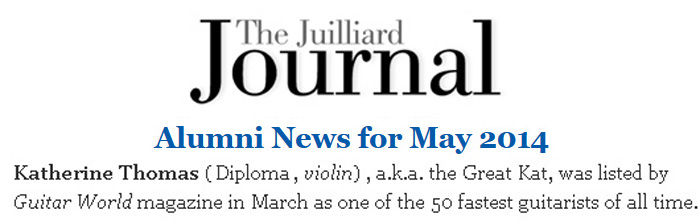 """THE JUILLIARD JOURNAL ALUMNI NEWS FOR MAY 2014 FEATURES THE GREAT KAT! """"Katherine Thomas (Diploma, Violin), a.k.a. The Great Kat, was listed by Guitar World magazine in March as one of the 50 fastest guitarists of all time."""" - The Juilliard Journal Alumni News"""