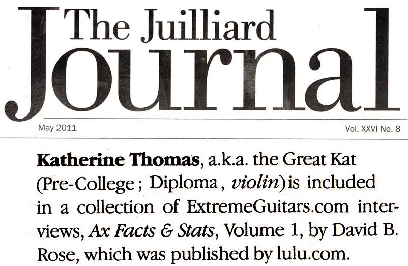"THE JUILLIARD SCHOOL'S ALUMNI NEWS FEATURES THE GREAT KAT ""Katherine Thomas, a.k.a. the Great Kat (Pre-College; Diploma, violin) is included in a collection of ExtremeGuitars.com interviews, Ax Facts & Stats, Volume 1, by David B. Rose [Dave Roberts], which was published by lulu.com."" -The Juilliard School's Alumni News"