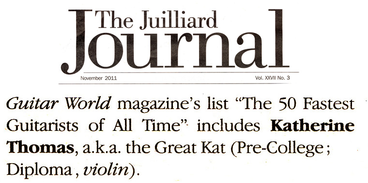 """THE JUILLIARD SCHOOL'S ALUMNI NEWS FEATURES THE GREAT KAT! """"Guitar World magazine's list 'The 50 Fastest Guitarists of All Time' includes Katherine Thomas, a.k.a. the Great Kat (Pre-College; Diploma, violin)."""" - The Juilliard School's Alumni News"""