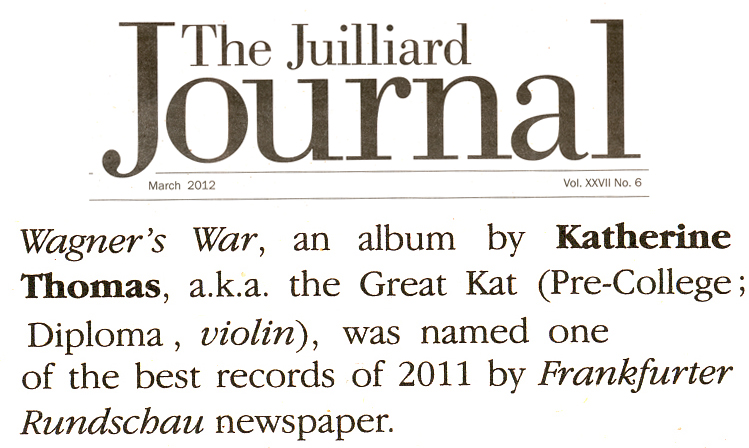 "THE JUILLIARD SCHOOL'S ALUMNI NEWS FEATURES THE GREAT KAT! ""Wagner's War, an album by Katherine Thomas, a.k.a. the Great Kat (Pre-College; Diploma, violin), was named one of the best records of 2011 by Frankfurter Rundschau newspaper."" - The Juilliard School's Alumni News"
