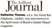 "THE JUILLIARD JOURNAL'S ALUMNI NEWS FEATURES THE GREAT KAT! ""Katherine Thomas, a.k.a. the Great Kat (Diploma, violin), was interviewed in the April issue of Brazil's Guitar Player magazine."" - The Juilliard Journal's Alumni News"