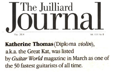 "THE JUILLIARD JOURNAL ALUMNI NEWS FOR MAY 2014 FEATURES THE GREAT KAT! ""Katherine Thomas (Diploma, Violin), a.k.a. The Great Kat, was listed by Guitar World magazine in March as one of the 50 fastest guitarists of all time."" - The Juilliard Journal Alumni News"
