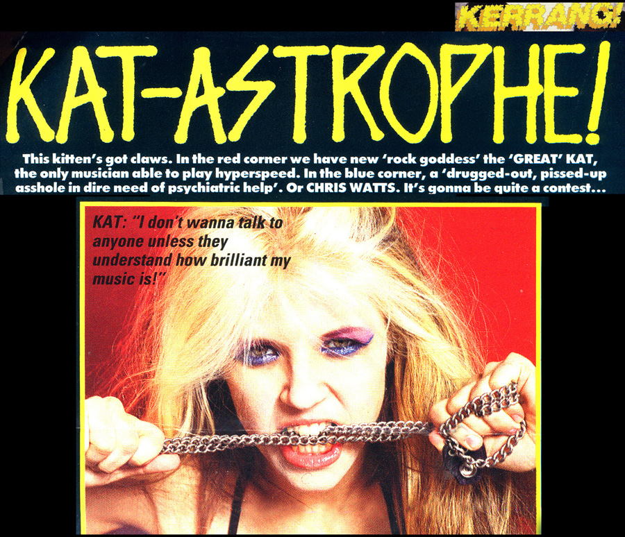 """KERRANG MAGAZINE'S FAMOUS INTERVIEW WITH THE GREAT KAT """"KAT-ASTROPHE!""""! """"This kitten's got claws. In the red corner we have new 'rock goddess' the 'GREAT' Kat, the only musician able to play hyperspeed. In the blue corner, a 'drugged-out, pissed-up a**hole in dire need of psychiatric help'. Or CHRIS WATTS. It's gonna be quite a contest..."""" KAT: 'I don't wanna talk to anyone unless they understand how brilliant my music is!'"""""""