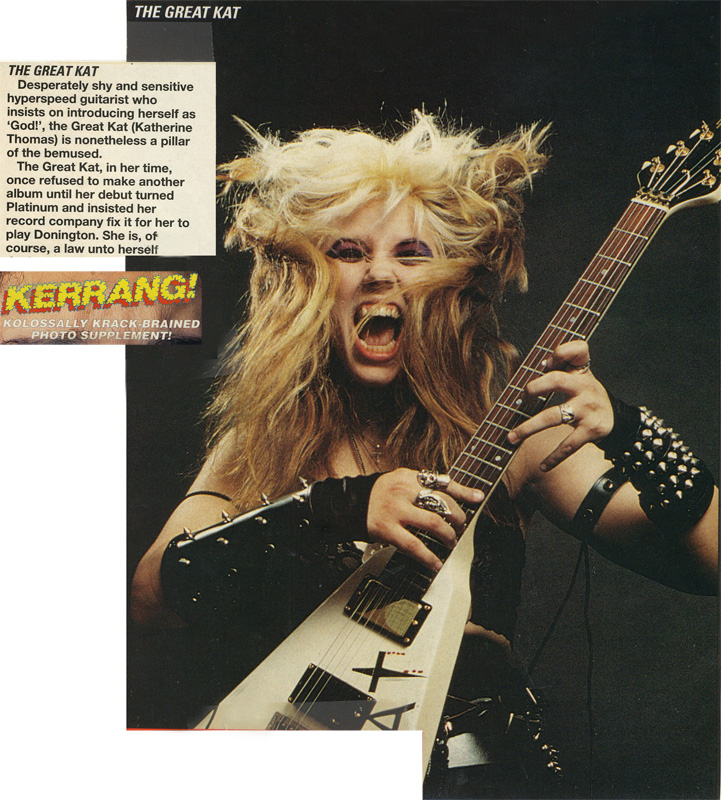 "KERRANG MAGAZINE FEATURES THE GREAT KAT POSTER! ""THE GREAT KAT. Desperately shy and sensitive hyperspeed guitarist who insists on introducing herself as 'God!', the Great Kat (Katherine Thomas) is nonetheless a pillar of the bemused. The Great Kat, in her time, once refused to make another album until her debut turned Platinum and insisted her record company fix it for her to play Donington. She is, of course, a law unto herself."""