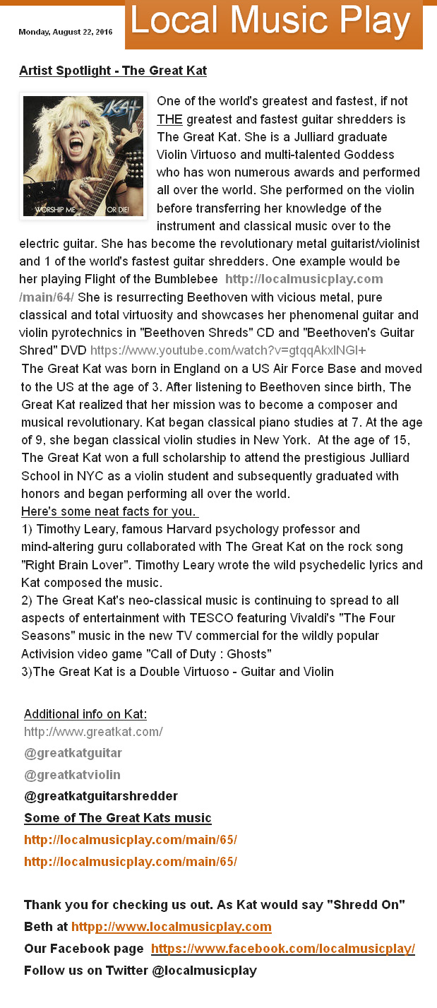 """LOCAL MUSIC PLAY FEATURES THE GREAT KAT in FIRST """"ARTIST SPOTLIGHT""""!! """"Artist Spotlight - The Great Kat. One of the world's greatest and fastest, if not THE greatest and fastest guitar shredders is The Great Kat. She is a Julliard graduate Violin Virtuoso and multi-talented Goddess who has won numerous awards and performed all over the world."""" Beth Bruce, Local Music Play"""