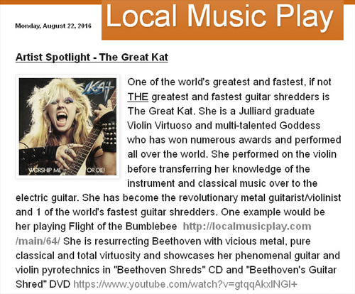 "LOCAL MUSIC PLAY FEATURES THE GREAT KAT in FIRST ""ARTIST SPOTLIGHT""!! ""Artist Spotlight - The Great Kat. One of the world's greatest and fastest, if not THE greatest and fastest guitar shredders is The Great Kat. She is a Julliard graduate Violin Virtuoso and multi-talented Goddess who has won numerous awards and performed all over the world."" Beth Bruce, Local Music Play"