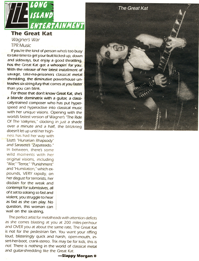"LONG ISLAND ENTERTAINMENT'S REVIEW OF ""WAGNER'S WAR"" CD! ""WAGNER'S WAR. The Great Kat. Savage, take no prisoners classical metal shredding, the powerhouse unleashes six-string fury that comes at you faster than you can blink. Opening with the world's fastest version of Wagner's 'The Ride Of The Valkyries,' the blitzkrieg doesn't let up. There is nothing in the world of classical metal and guitar-shredding like the Great Kat."""
