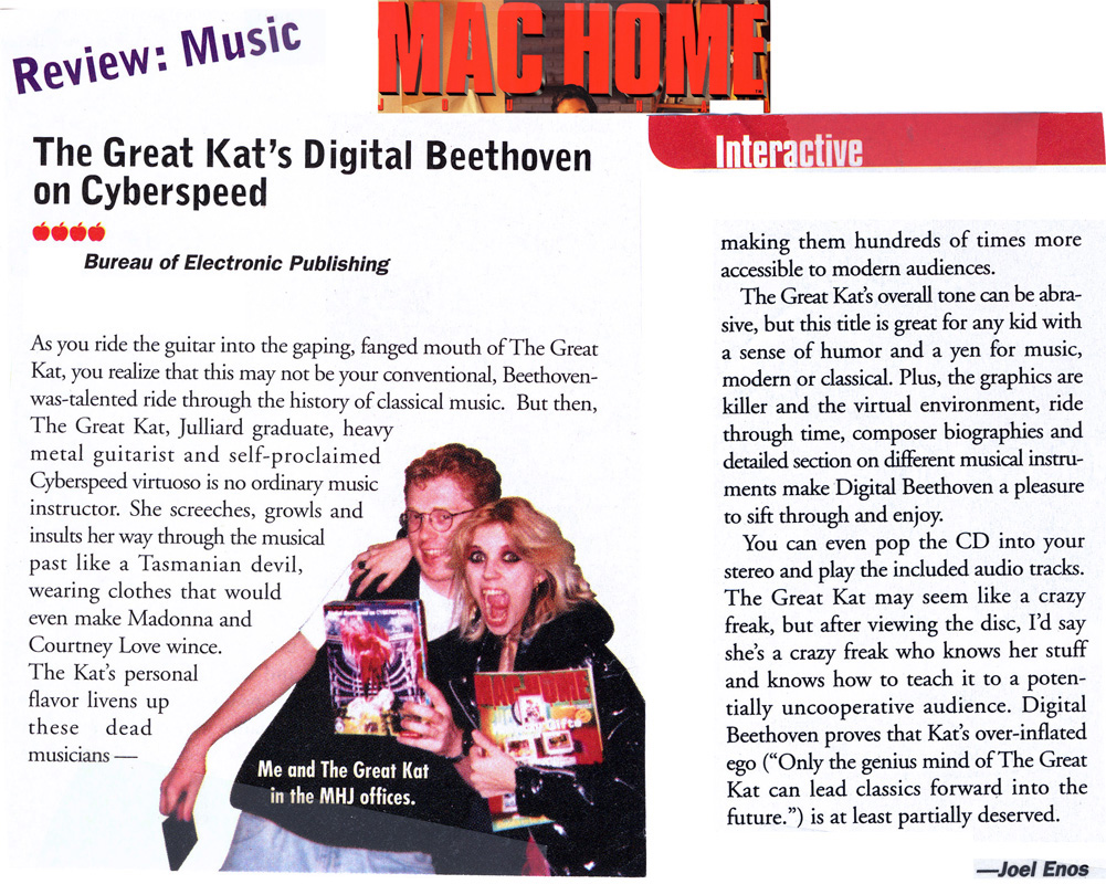 "MAC HOME JOURNAL MAGAZINE'S 4-APPLE REVIEW of THE GREAT KAT'S ""DIGITAL BEETHOVEN ON CYBERSPEED"" CD-ROM/CD! ""The Great Kat's Digital Beethoven on Cyberspeed. The Kat's personal flavor livens up these dead musicians-making them hundreds of times more accessible to modern audiences. This title is great for any kid with a sense of humor and a yen for music, modern or classical."" -Joel Enos, Mac Home Journal Magazine"