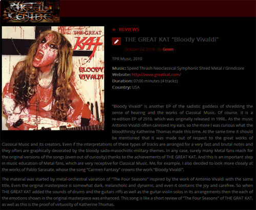 "METAL CENTRE'S REVIEW of THE GREAT KAT'S ""BLOODY VIVALDI"" CD! ""The Great Kat. 'Bloody Vivaldi'. As the music Antonio Vivaldi often caressed my ears, so the more I was curious what the bloodthirsty Katherine Thomas made this time. Surely many Metal fans reach for the original versions of the songs (even out of curiosity) thanks to the achievements of THE GREAT KAT. Metal-orchestral variation of ""The Four Seasons"". When THE GREAT KAT added the guitars riffs as well as the guitar-violin solos in its arrangements then the each of the emotions shown in the original masterpiece was enhanced. Proof of virtuosity of Katherine Thomas. 'Torture Chamber' ultra-fast guitar riffs, razor-sharp licks and the masterly parties (with neoclassical breath) form totally crazy and possessed the wall of sound. ""Carmen Fantasy"" full of guitar riffs and masterly guitar-violin solos."" - By Gnom, Metal Centre http://www.metalcentre.com/2016/10/the-great-kat-bloody-vivaldi/"