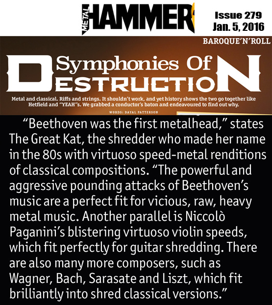 "METAL HAMMER MAGAZINE FEATURES THE GREAT KAT in ""SYMPHONIES OF DESTRUCTION""!  ""'Beethoven was the first metalhead,' states The Great Kat, the shredder who made her name with virtuoso speed-metal renditions of classical compositions. 'The powerful and aggressive pounding attacks of Beethoven's music are a perfect fit for vicious, raw, heavy metal music. Another parallel is Niccolo Paganini's blistering virtuoso violin speeds, which fit perfectly for guitar shredding. There are also many more composers, such as Wagner, Bach, Sarasate and Liszt, which fit brilliantly into shred classical versions.'"""