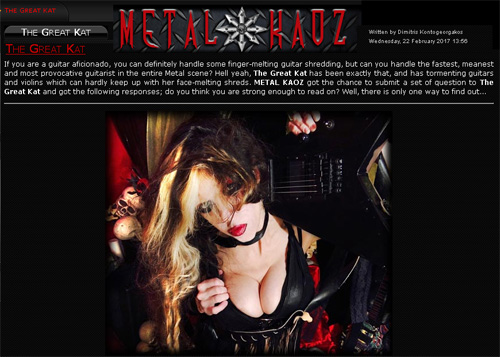 "THE GREAT KAT INTERVIEW in METAL KAOZ! ""If you are a guitar aficionado, you can definitely handle some finger-melting guitar shredding, but can you handle the fastest, meanest and most provocative guitarist in the entire Metal scene? Hell yeah, The Great Kat has been exactly that, and has tormenting guitars and violins which can hardly keep up with her face-melting shreds."" - by Dimitris Kontogeorgakos, Metal Kaoz"
