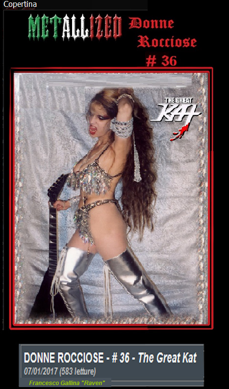 """METALLIZED SPECIAL FEATURE ON THE GREAT KAT! """"WOMEN ROCK - # 36 - The Great Kat"""" """"The Great Kat. Her transcriptions of the great composers of the past sonatas for violin on the six strings are furious. Satan Says reminds you which musician able to """"shred"""" very high speed, combining technical and physicality. Worship Me or Die! technique, combined with an image deeply sexy and aggressive. Beethoven on Speed blend of the classic and speed-thrash. Many, many notes to stun the listener. Digital Beethoven on Cyberspeed; Guitar Goddess; Bloody Vivaldi, Rossini's Rape; Wagner's War; Beethoven Shreds, Extreme Guitar Shred and Beethoven's Guitar Shred. All this, always full use of classical scores. The image is Dominatrix sexual-satanic."""" Francesco Gallina """"Raven"""", Metallized"""