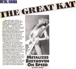 "METAL MANIA MAGAZINE'S INTERVIEW WITH THE GREAT KAT ""THE GREAT KAT METALIZES BEETHOVEN ON SPEED""! """"The Great Kat Metalizes Beethoven On Speed. Exudes the self confidence and balls of John Wayne, Lucretia Borgia and Billy The Kid all in one."" - Kevin Sharp, Metal Mania Magazine"