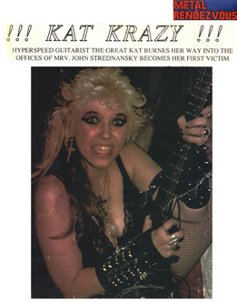 "METAL RENDEZVOUS MAGAZINE'S INTERVIEW WITH THE GREAT KAT ""!!! KAT KRAZY !!!"" ""HYPERSPEED GUITARIST THE GREAT KAT BURNS HER WAY INTO THE OFFICES OF MRV [Metal Rendezvous]. JOHN STREDNANSKY BECOMES HER FIRST VICTIM."""