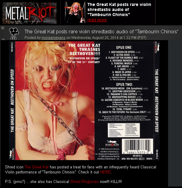 "METAL RIOT FEATURES THE GREAT KAT! ""THE GREAT KAT POSTS RARE VIOLIN SHREDTASTIC AUDIO OF 'TAMBOURIN CHINOIS'!"" ""Shred icon The Great Kat has posted a treat for fans with an infrequently heard Classical Violin performance of 'Tambourin Chinois'. P.S. (pms?) …she also has Classical Shred Ringtones now!!! KILL!!!!"" - Morgan Y Evans, METAL RIOT"