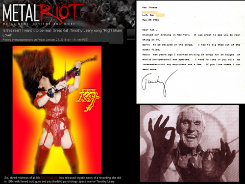 "METAL RIOT FEATURES THE GREAT KAT & TIMOTHY LEARY! ""Is this real? I want it to be real. Great Kat ,Timothy Leary song 'Right Brain Lover'"" ""So, shred mistress of all life The Great Kat has released cryptic news of a recording she did in 1984 with famed acid guru and psychedelic psychology space warrior Timothy Leary. Click HERE for a LETTER that Tim Leary sent The Great Kat about the song."" - Morgan Y. Evans, Metal Riot"