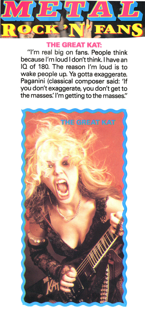 """METAL MAGAZINE'S """"ROCK 'N' FANS"""" Features The Great Kat! THE GREAT KAT: """"I'm real big on fans. Ya gotta exaggerate. Paganini said: 'If you don't exaggerate, you don't get to the masses.' I'm getting to the masses."""""""