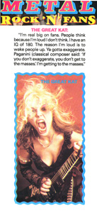 "METAL MAGAZINE'S ""ROCK 'N' FANS"" Features The Great Kat! THE GREAT KAT: ""I'm real big on fans. Ya gotta exaggerate. Paganini said: 'If you don't exaggerate, you don't get to the masses.' I'm getting to the masses."""