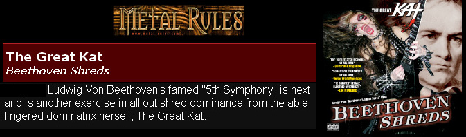 "METAL RULES' REVIEW of THE GREAT KAT'S ""BEETHOVEN SHREDS"" CD! ""After graduating from the renowned Julliard School of Music as a scholarship student violinist, The Great Kat would establish herself as one of the fastest guitarists in metal. With ""BEETHOVEN SHREDS"" you get speed metal insanity. ""The Flight Of The Bumblebee"" is played with finger-blistering, blazing speed and intensity. Beethoven's famed ""5th Symphony"" is all out shred dominance from The Great Kat. Paganini's ""Caprice #24"" a barn storming rendition of the 19th century violinist's composition."" - Robert Williams, Metal Rules"