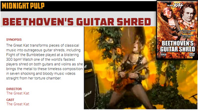 """MIDNIGHT PULP"" Launches STREAMING Service -- The Great Kat�s �BEETHOVEN�S GUITAR SHRED� DVD is one of the FIRST TITLES! ""The Great Kat transforms pieces of classical music into outrageous guitar shreds, including Flight of the Bumblebee played at a blistering 300 bpm! Watch one of the world's fastest players shred on both guitars and violins as she brings the metal to these timeless compositions in seven shocking and bloody music videos straight from her torture chamber."" � Midnight Pulp"