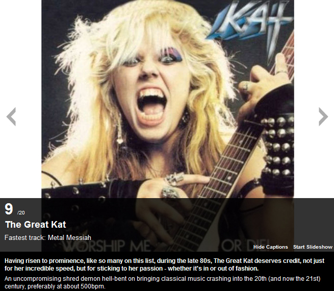 "MUSICRADAR.COM NAMES THE GREAT KAT AS ""20 OF THE FASTEST GUITARISTS IN THE WORLD TODAY""!  ""The Great Kat. Fastest track: Metal Messiah. The Great Kat deserves credit, not just for her incredible speed, but for sticking to her passion. An uncompromising shred demon hell-bent on bringing classical music crashing into the 20th (and now the 21st) century, preferably at about 500bpm."" - Matthew Parker, MusicRadar.com"
