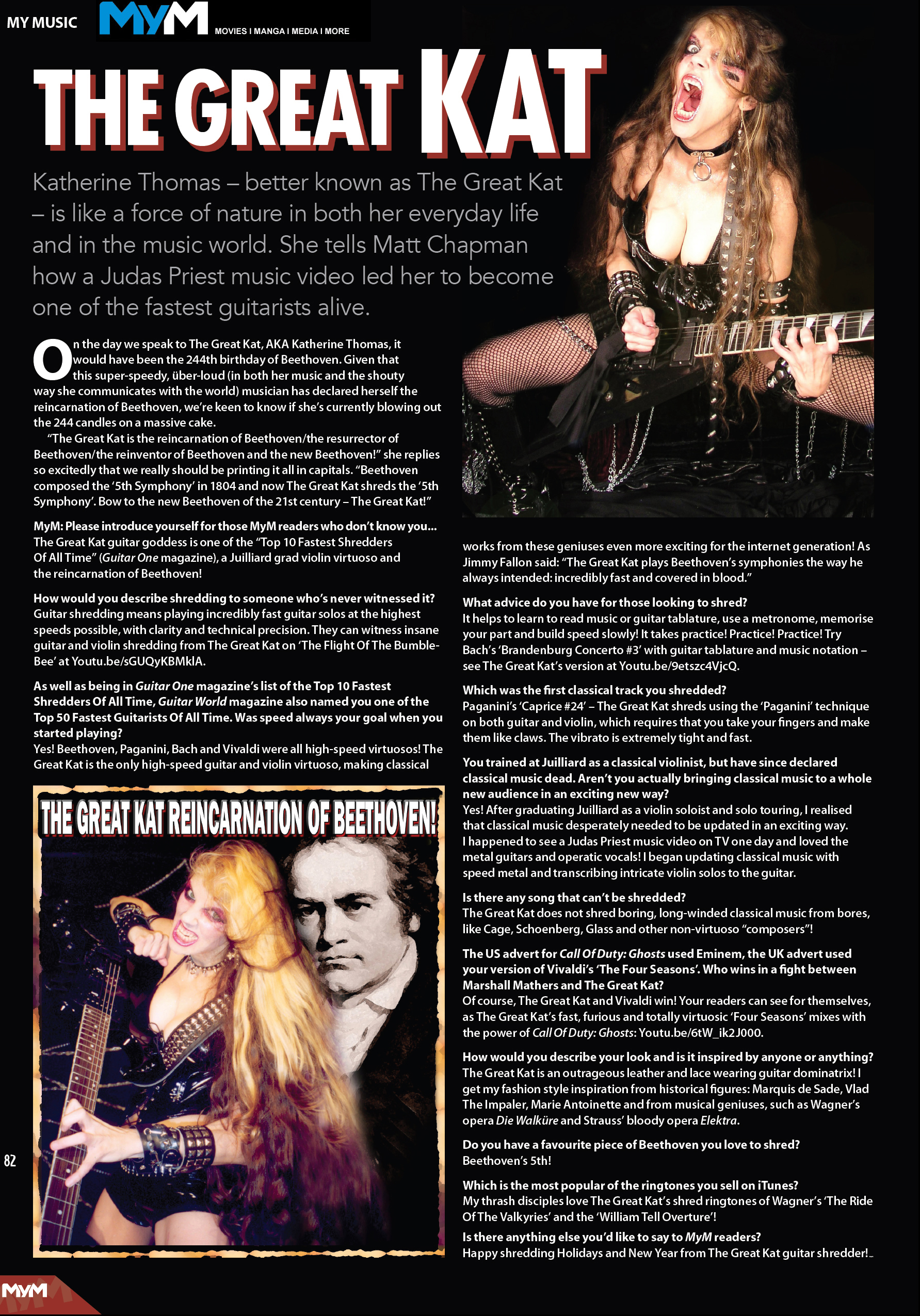 "MYM MAGAZINE'S INTERVIEW WITH THE GREAT KAT OUT NOW - ""THE GREAT KAT IS A FORCE OF NATURE…ONE OF THE FASTEST GUITARISTS ALIVE""! ""The Great Kat - is like a force of nature in both her everyday life and in the music world. She tells Matt Chapman how a Judas Priest music video led her to become one of the fastest guitarists alive."" - by Matt Chapman, MyM Magazine - Movies, Anime, Manga, Games & More - Issue #34"