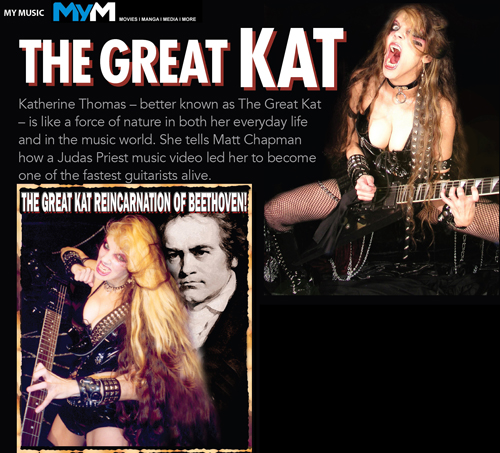 "MYM MAGAZINE'S INTERVIEW WITH THE GREAT KAT OUT NOW ""THE GREAT KAT -- A FORCE OF NATURE""! �The Great Kat - is like a force of nature in both her everyday life and in the music world. She tells Matt Chapman how a Judas Priest music video led her to become one of the fastest guitarists alive.� - by Matt Chapman, MyM Magazine - Movies, Anime, Manga, Games & More - Issue #34 READ NOW at http://www.greatkat.com/59/articles/mymmagazine.html"