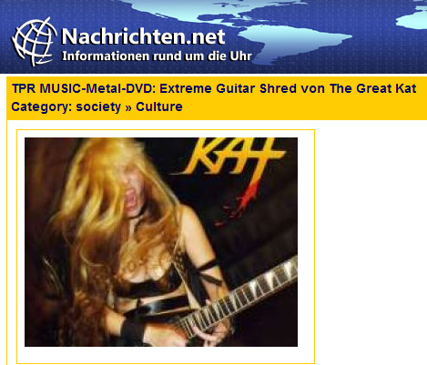 """NACHRICHTEN'S REVIEW OF THE GREAT KAT'S """"EXTREME GUITAR SHRED"""" DVD! """"Extreme Guitar Shred from The Great Kat. The Death Metal hard rock antics of The Great Kat is not a gimmick. Katherine offers her guitar to the devil. Above all sits the American flag - and The Great Kat with her guitar and instruments of torture. Driven and extreme are the right words to describe this art. Extreme Guitar Shred could be an art form."""" -By Christopher Doemges, Nachrichten"""