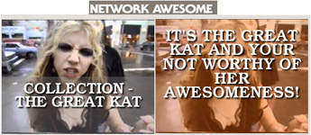 "NETWORK AWESOME FEATURES THE GREAT KAT VIDEO COLLECTION! ""Collection - The Great Kat. It's the Great Kat and your not worthy of her awesomeness!"""