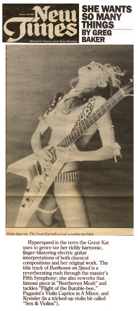 """NEW TIMES' INTERVIEW WITH THE GREAT KAT """"SHE WANTS SO MANY THINGS""""! """"Better than sex: The Great Kat (a/k/a God) scratches her b**ch.  Hyperspeed is the term the Great Kat uses to genre-ize her richly harmonic, finger-blistering electric guitar interpretations of both classical compositions and her original work. The title track of Beethoven On Speed is a reverberating rush through the master's Fifth Symphony."""" - Greg Baker, New Times"""