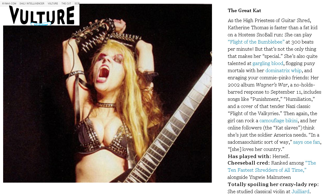"""NEW YORK MAGAZINE FEATURES THE GREAT KAT! """"The Great Kat. The High Priestess of Guitar Shred. She can play 'Flight of the Bumblebee' at 300 beats per minute! Wagner's War, a no-holds-barred response to September 11, includes a cover of that tender Nazi classic 'Flight of the Valkyries.'  Her followers (the 'Kat slaves') think she's just the soldier America needs. Ranked among 'The Ten Fastest Shredders of All Time.' Totally spoiling her crazy-lady rep: She studied classical violin at Juilliard."""" - Melissa Maerz, New York Magazine 4/21/10"""
