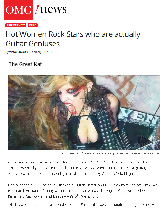 "OMG NEWS TODAY NAMES THE GREAT KAT ""HOT WOMEN ROCK STARS WHO ARE ACTUALLY GUITAR GENIUSES""! ""The Great Kat. Katherine Thomas took on the stage name The Great Kat for her music career. She trained classically as a violinist at the Juilliard School before turning to metal guitar, and was voted as one of the fastest guitarists of all time by Guitar World Magazine. She released a DVD called Beethoven's Guitar Shred which met with rave reviews. Her metal versions of many classical numbers such as The Flight of the Bumblebee, Paganini's Caprice #24 and Beethoven's 5th Symphony. All this and she is a hot and busty blonde. Full of attitude, her sexiness might scare you."" - by Victor Shvarts, OMG News Today"