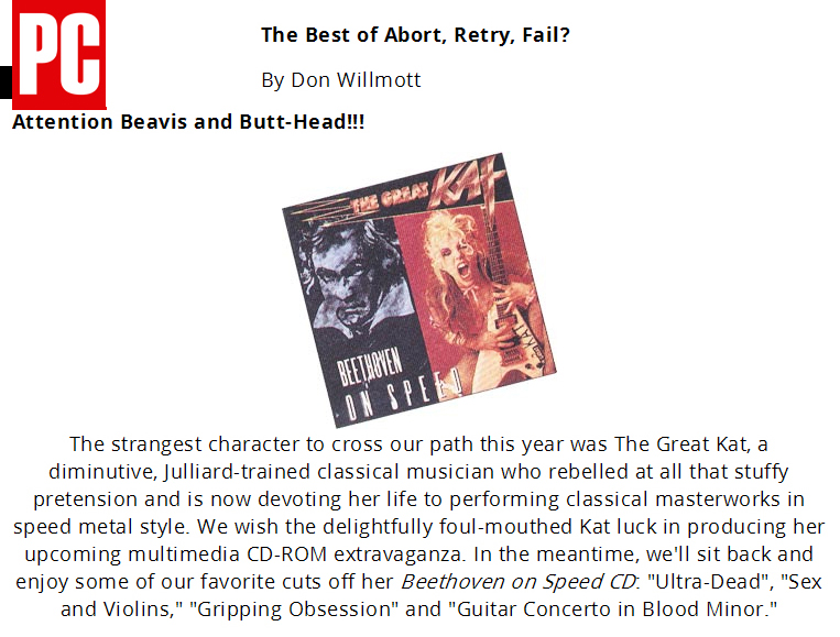 """PC MAGAZINE'S FEATURES THE GREAT KAT in """"THE BEST OF ABORT, RETRY, FAIL? ATTENTION BEAVIS AND BUTT-HEAD!!!""""! """"The Great Kat, Juilliard-trained classical musician who rebelled at all that stuffy pretension and is now devoting her life to performing classical masterworks in speed metal style."""" - Don Willmott, PC Magazine"""