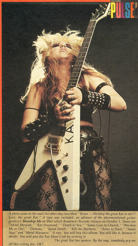 "PULSE MAGAZINE FEATURES THE GREAT KAT! ""the great Kat. Worship Me or Die! It rips. You will buy this album. You will like it, because it shreds. You will join the Kat Slave Club. The great Kat has spoken. By the way, somebody pry me off this ceiling fan, OK?"""